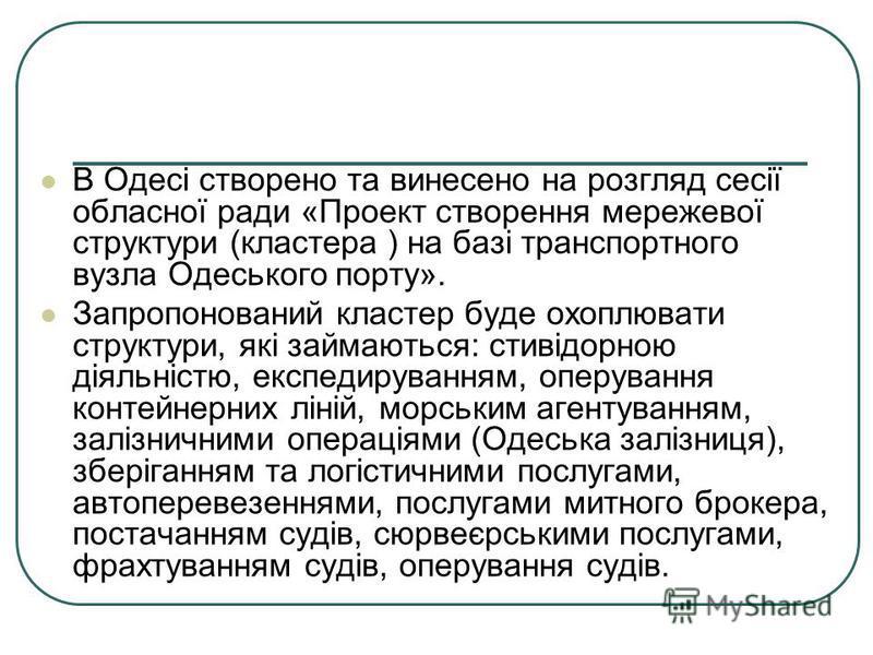 В Одесі створено та винесено на розгляд сесії обласної ради «Проект створення мережевої структури (кластера ) на базі транспортного вузла Одеського порту». Запропонований кластер буде охоплювати структури, які займаються: стивідорною діяльністю, експ