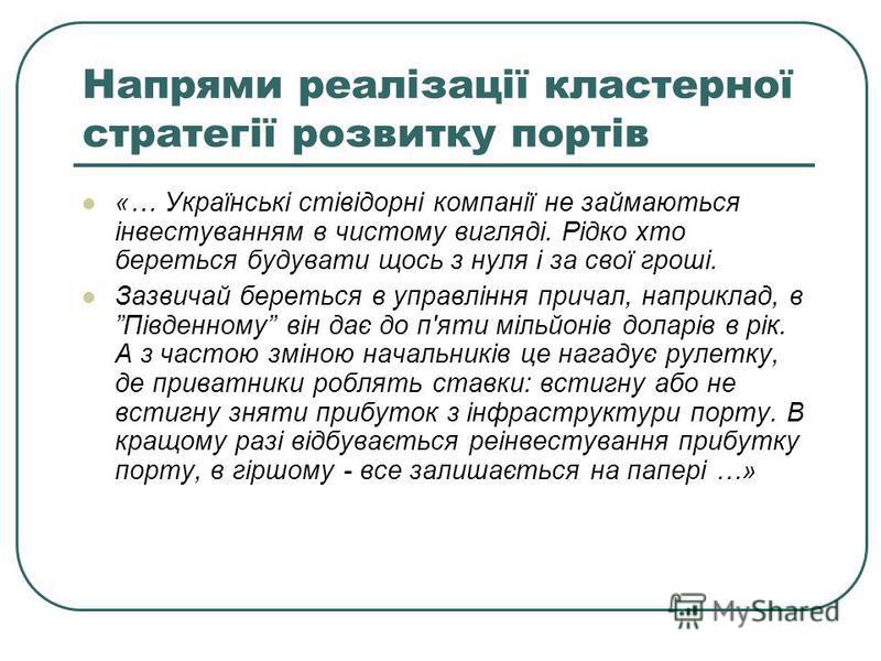 Напрями реалізації кластерної стратегії розвитку портів «… Українські стівідорні компанії не займаються інвестуванням в чистому вигляді. Рідко хто береться будувати щось з нуля і за свої гроші. Зазвичай береться в управління причал, наприклад, в Півд