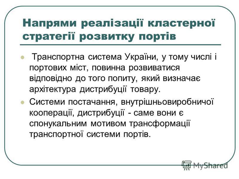 Напрями реалізації кластерної стратегії розвитку портів Транспортна система України, у тому числі і портових міст, повинна розвиватися відповідно до того попиту, який визначає архітектура дистрибуції товару. Системи постачання, внутрішньовиробничої к