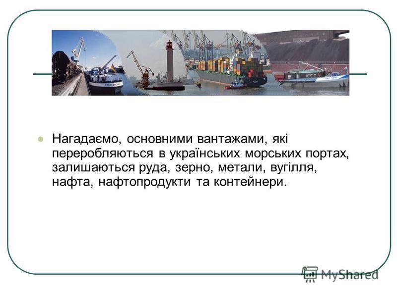 Нагадаємо, основними вантажами, які переробляються в українських морських портах, залишаються руда, зерно, метали, вугілля, нафта, нафтопродукти та контейнери.