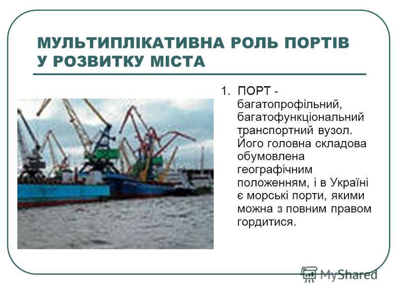 МУЛЬТИПЛІКАТИВНА РОЛЬ ПОРТІВ У РОЗВИТКУ МІСТА 1. ПОРТ - багатопрофільний, багатофункціональний транспортний вузол. Його головна складова обумовлена географічним положенням, і в Україні є морські порти, якими можна з повним правом гордитися.