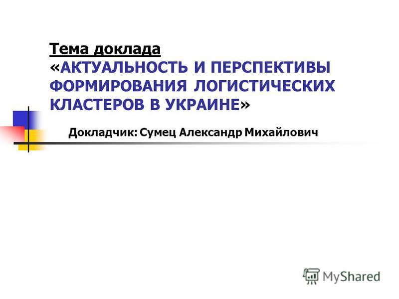 Тема доклада «АКТУАЛЬНОСТЬ И ПЕРСПЕКТИВЫ ФОРМИРОВАНИЯ ЛОГИСТИЧЕСКИХ КЛАСТЕРОВ В УКРАИНЕ» Докладчик: Сумец Александр Михайлович