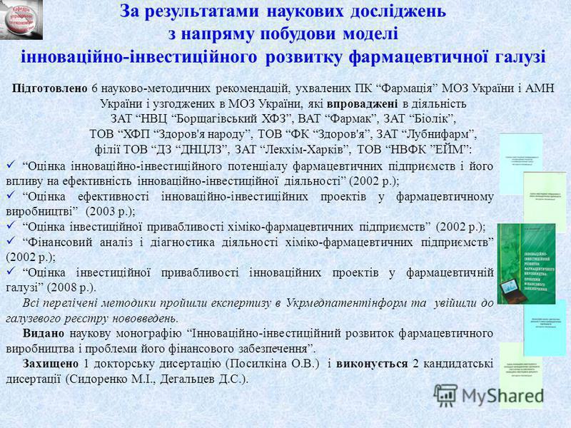 7 За результатами наукових досліджень з напряму побудови моделі інноваційно-інвестиційного розвитку фармацевтичної галузі Підготовлено 6 науково-методичних рекомендацій, ухвалених ПК Фармація МОЗ України і АМН України і узгоджених в МОЗ України, які