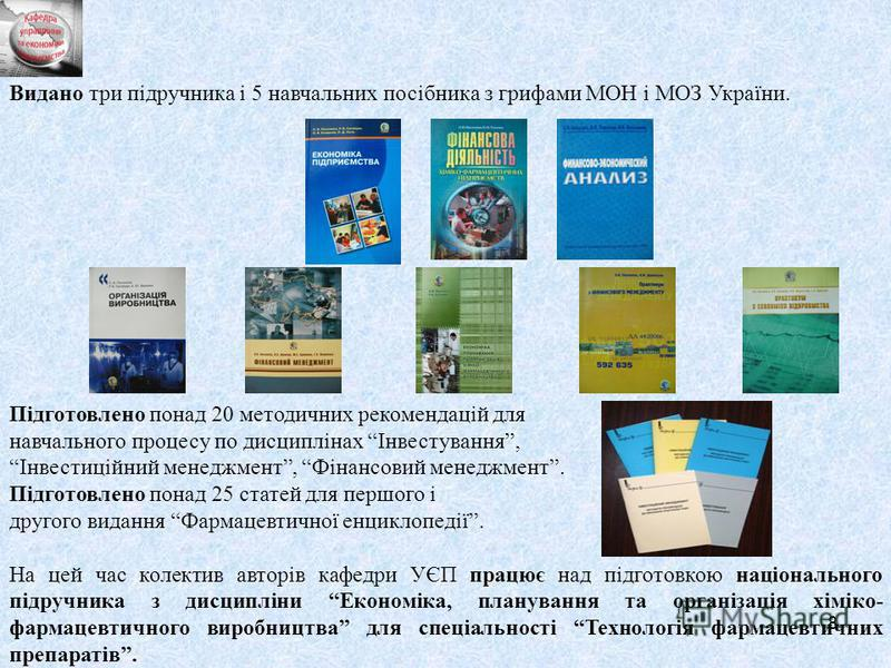 8 Видано три підручника і 5 навчальних посібника з грифами МОН і МОЗ України. Підготовлено понад 20 методичних рекомендацій для навчального процесу по дисциплінах Інвестування, Інвестиційний менеджмент, Фінансовий менеджмент. Підготовлено понад 25 ст