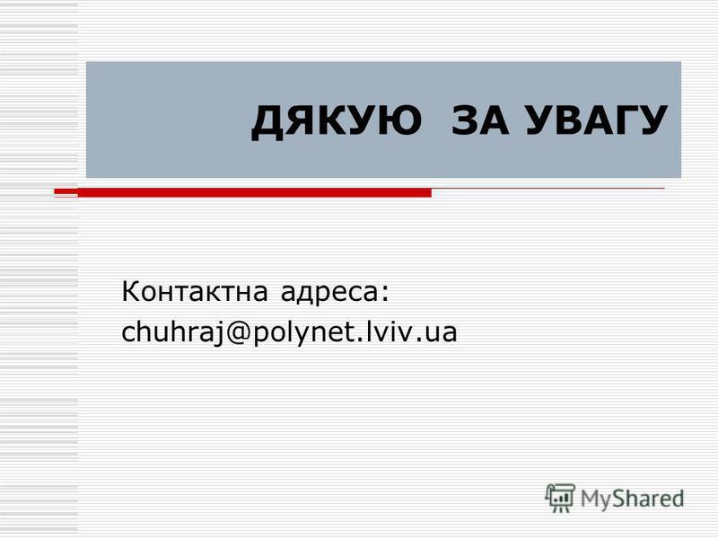 ДЯКУЮ ЗА УВАГУ Контактна адреса: chuhraj@polynet.lviv.ua