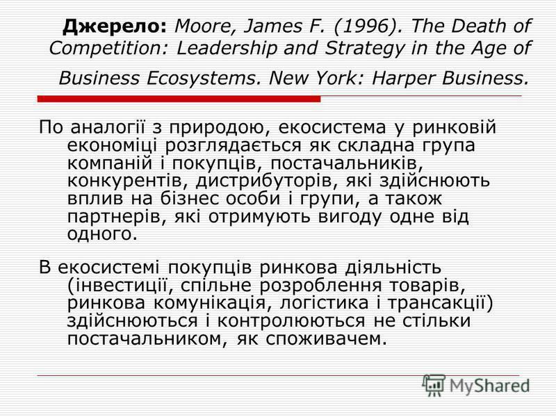 Джерело: Moore, James F. (1996). The Death of Competition: Leadership and Strategy in the Age of Business Ecosystems. New York: Harper Business. По аналогії з природою, екосистема у ринковій економіці розглядається як складна група компаній і покупці