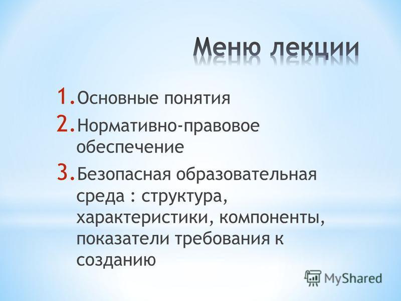 1. Основные понятия 2. Нормативно-правовое обеспечение 3. Безопасная образовательная среда : структура, характеристики, компоненты, показатели требования к созданию