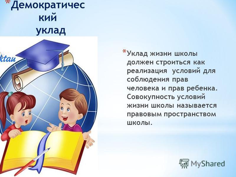 * Демократичес кий уклад * Уклад жизни школы должен строиться как реализация условий для соблюдения прав человека и прав ребенка. Совокупность условий жизни школы называется правовым пространством школы.