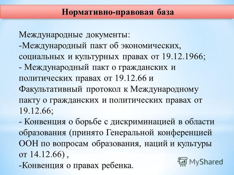 Нормативно-правовая база Международные документы: -Международный пакт об экономических, социальных и культурных правах от 19.12.1966; - Международный пакт о гражданских и политических правах от 19.12.66 и Факультативный протокол к Международному пакт