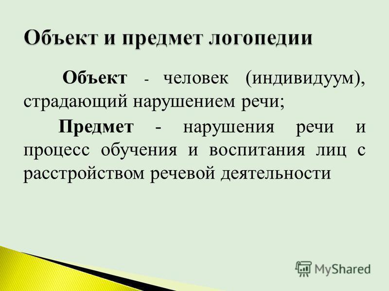 Объект - человек (индивидуум), страдающий нарушением речи; Предмет - нарушения речи и процесс обучения и воспитания лиц с расстройством речевой деятельности