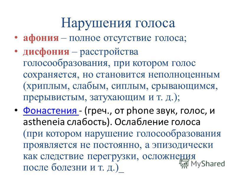 Нарушения голоса афония – полное отсутствие голоса; дисфония – расстройства голосообразования, при котором голос сохраняется, но становится неполноценным (хриплым, слабым, сиплым, срывающимся, прерывистым, затухающим и т. д.); Фонастения - (греч., от