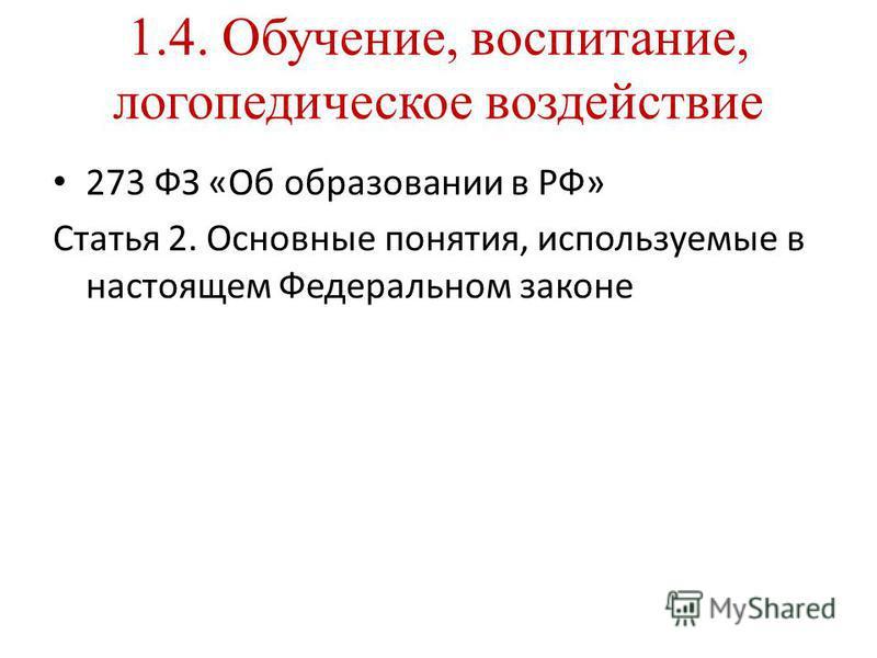 1.4. Обучение, воспитание, логопедическое воздействие 273 ФЗ «Об образовании в РФ» Статья 2. Основные понятия, используемые в настоящем Федеральном законе