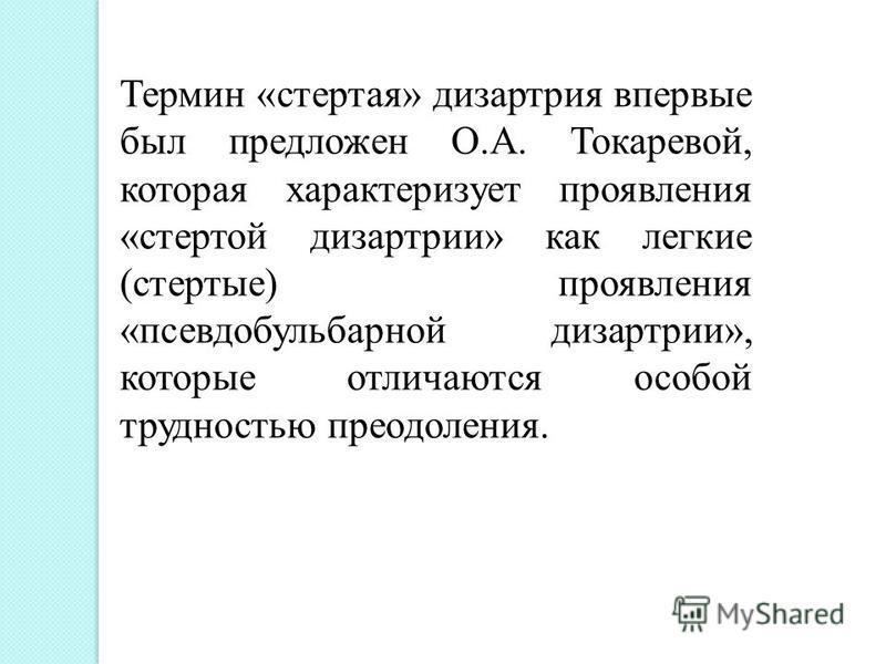 Термин «стертая» дизартрия впервые был предложен О.А. Токаревой, которая характеризует проявления «стертой дизартрии» как легкие (стертые) проявления «псевдобульбарной дизартрии», которые отличаются особой трудностью преодоления.