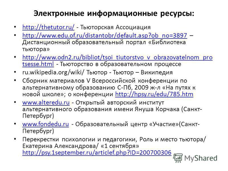 Электронные информационные ресурсы: http://thetutor.ru/ - Тьюторская Ассоциация http://thetutor.ru/ http://www.edu.of.ru/distantobr/default.asp?ob_no=3897 – Дистанционный образовательный портал «Библиотека тьютора» http://www.edu.of.ru/distantobr/def