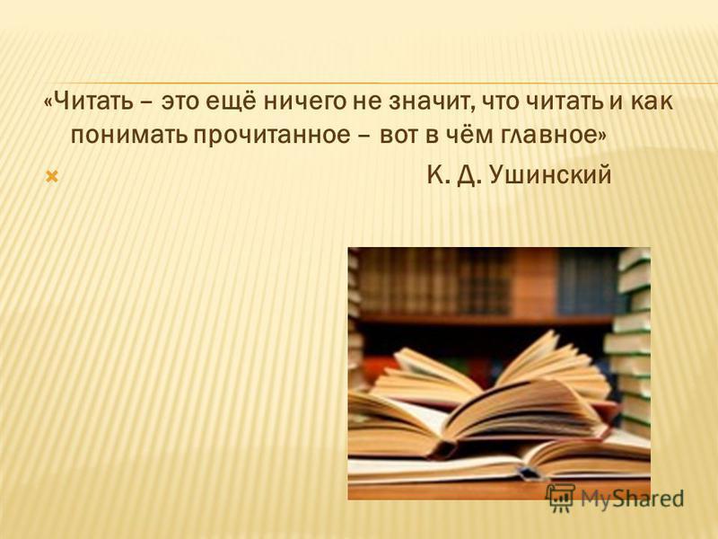 «Читать – это ещё ничего не значит, что читать и как понимать прочитанное – вот в чём главное» К. Д. Ушинский