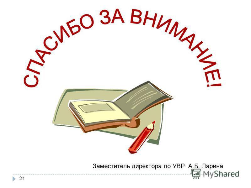 21 Заместитель директора по УВР А.Б. Ларина