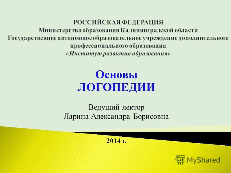 Основы ЛОГОПЕДИИ Ведущий лектор Ларина Александра Борисовна 2014 г.