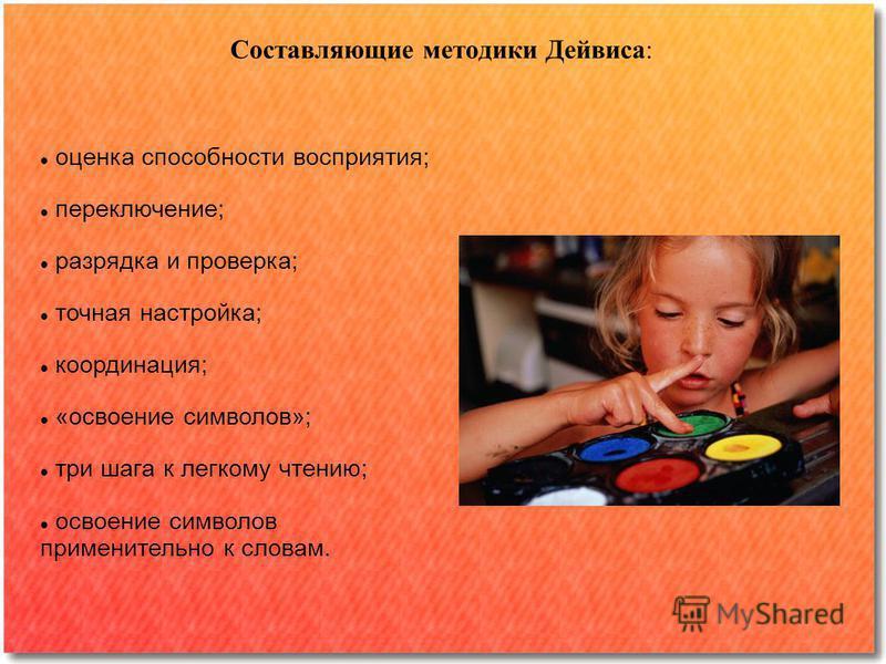 оценка способности восприятия; переключение; разрядка и проверка; точная настройка; координация; «освоение символов»; три шага к легкому чтению; освоение символов применительно к словам. Составляющие методики Дейвиса: