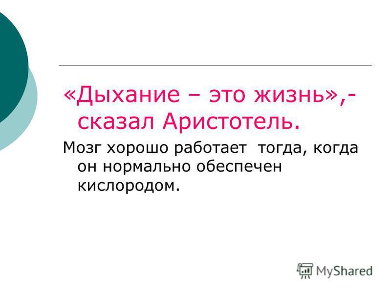 «Дыхание – это жизнь»,- сказал Аристотель. Мозг хорошо работает тогда, когда он нормально обеспечен кислородом.