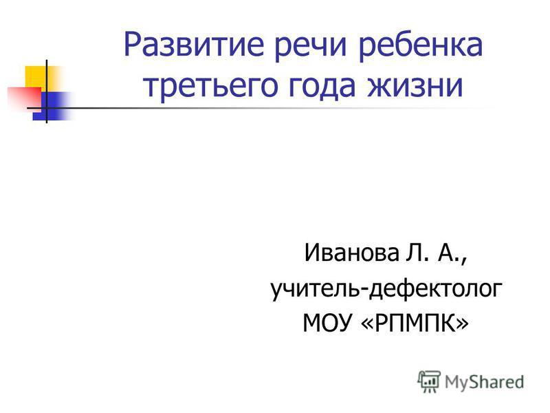 Развитие речи ребенка третьего года жизни Иванова Л. А., учитель-дефектолог МОУ «РПМПК»