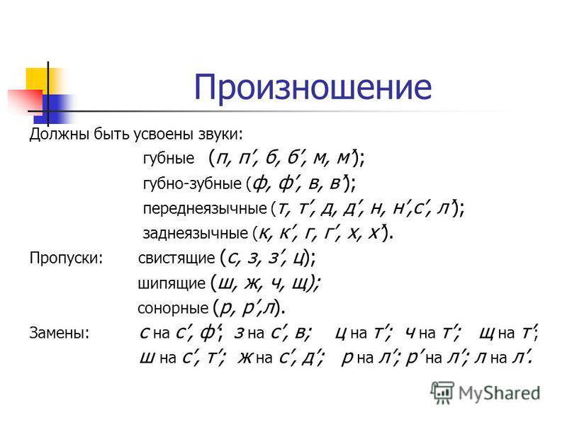 Произношение Должны быть усвоены звуки: губные (п, п, б, б, м, м); губно-зубные ( ф, ф, в, в); переднеязычные ( т, т, д, д, н, н,с, л); заднеязычные ( к, к, г, г, х, х). Пропуски: свистящие (с, з, з, ц); шипящие (ш, ж, ч, щ); сонорные (р, р,л). Замен