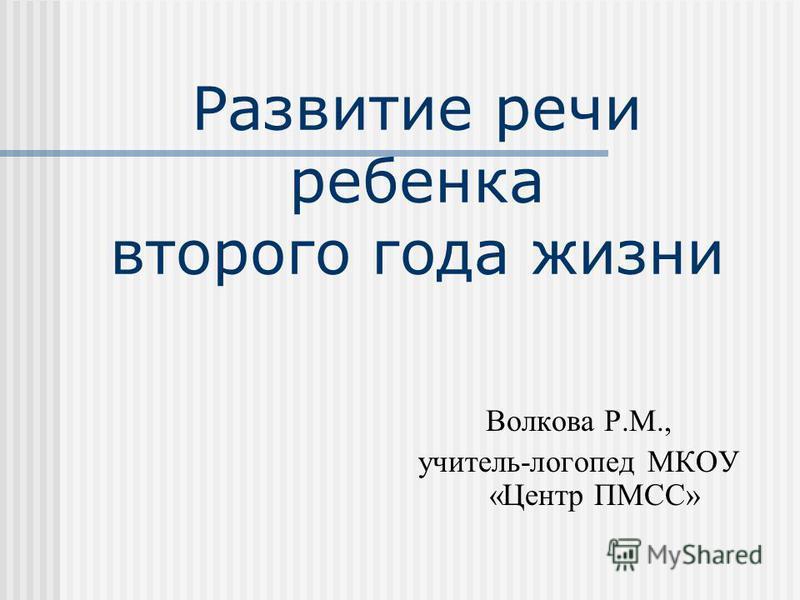 Развитие речи ребенка второго года жизни Волкова Р.М., учитель-логопед МКОУ «Центр ПМСС»