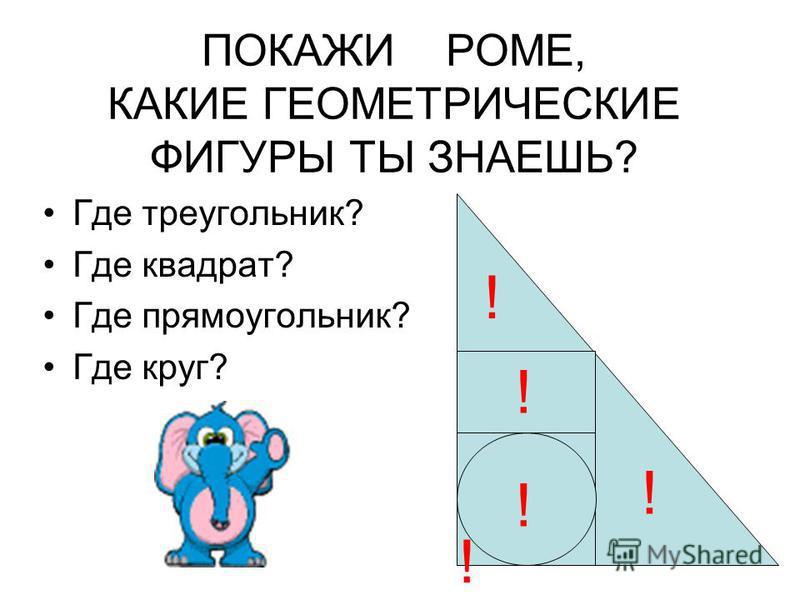 ПОКАЖИ РОМЕ, КАКИЕ ГЕОМЕТРИЧЕСКИЕ ФИГУРЫ ТЫ ЗНАЕШЬ? Где треугольник? Где квадрат? Где прямоугольник? Где круг? ! ! ! ! !