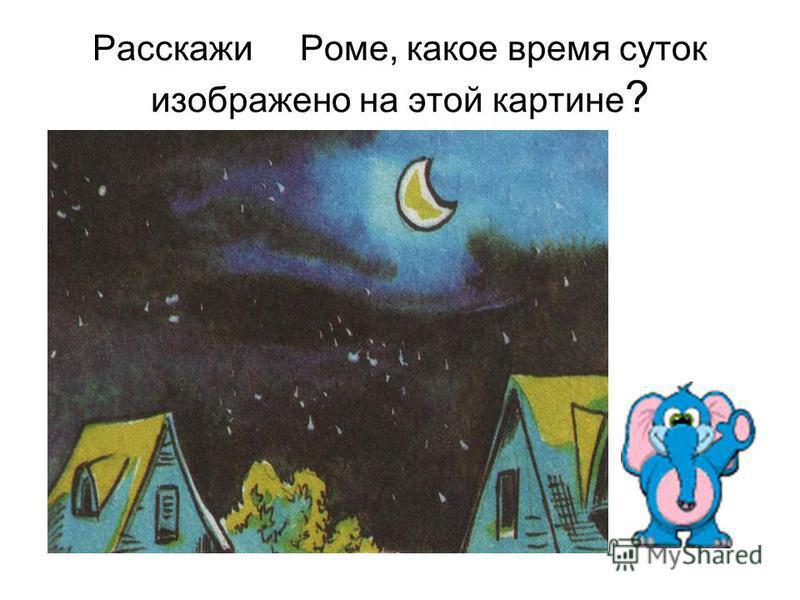 Расскажи Роме, какое время суток изображено на этой картине ?