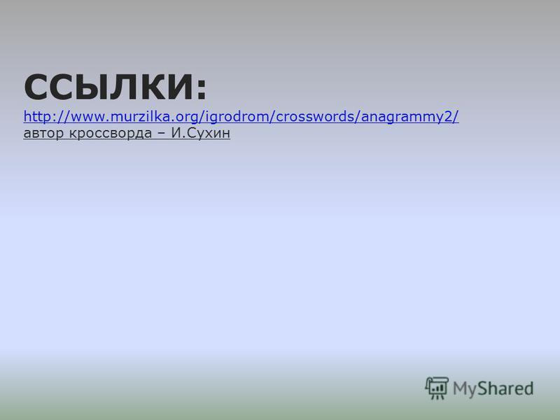 ССЫЛКИ: http://www.murzilka.org/igrodrom/crosswords/anagrammy2/ автор кроссворда – И.Сухин http://www.murzilka.org/igrodrom/crosswords/anagrammy2/