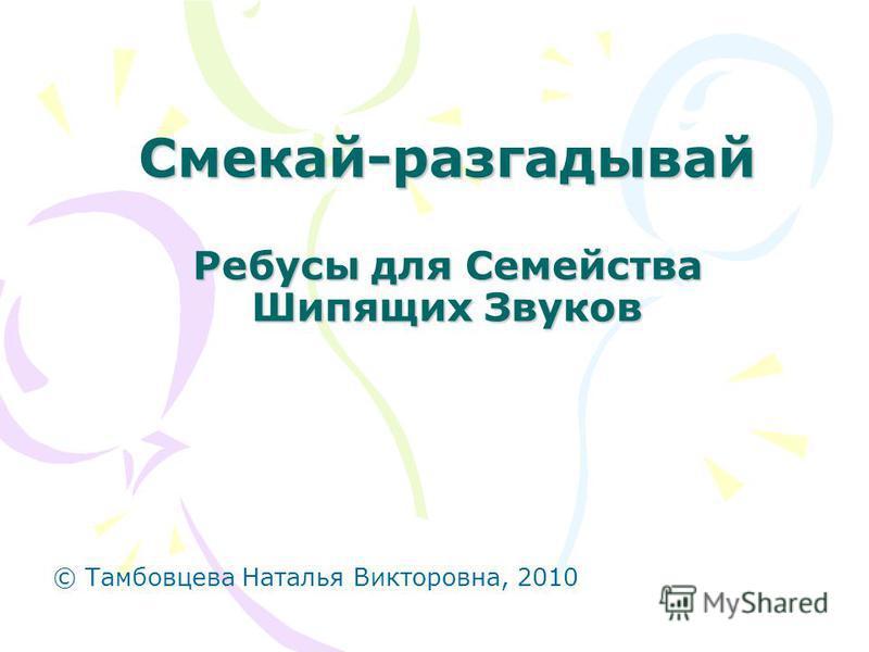 Смекай-разгадывай Ребусы для Семейства Шипящих Звуков © Тамбовцева Наталья Викторовна, 2010