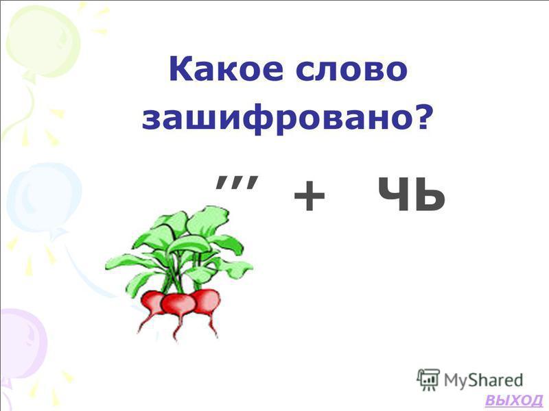 Какое слово зашифровано? + ЧЬ ВЫХОД