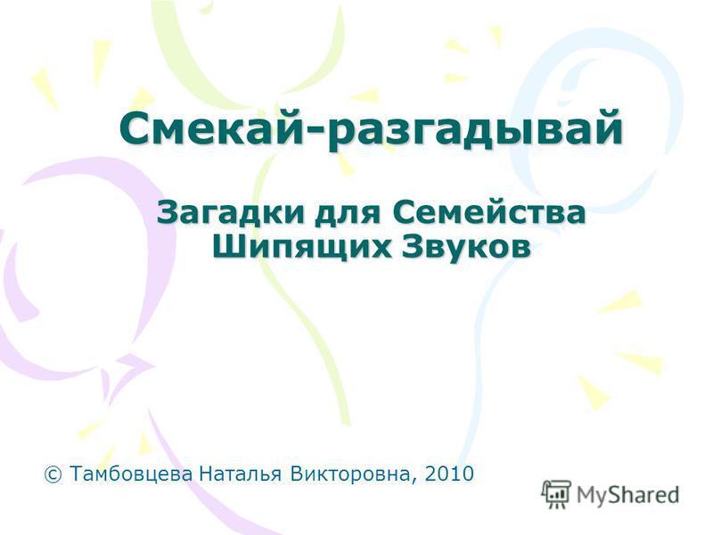 Смекай-разгадывай Загадки для Семейства Шипящих Звуков © Тамбовцева Наталья Викторовна, 2010