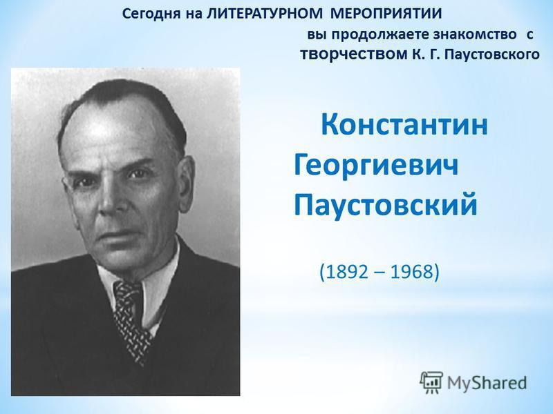 Сегодня на ЛИТЕРАТУРНОМ МЕРОПРИЯТИИ вы продолжаете знакомство с творчеством К. Г. Паустовского Константин Георгиевич Паустовский (1892 – 1968)