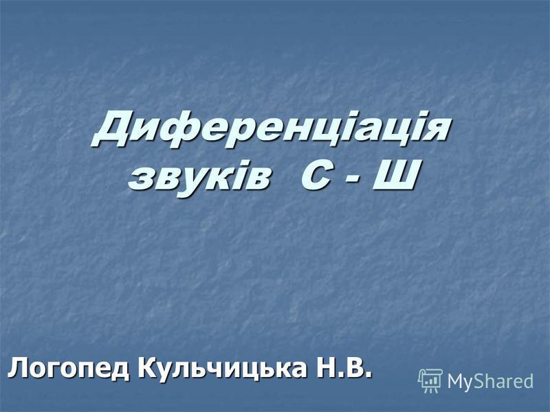 Диференціація звуків С - Ш Диференціація звуків С - Ш Логопед Кульчицька Н.В.