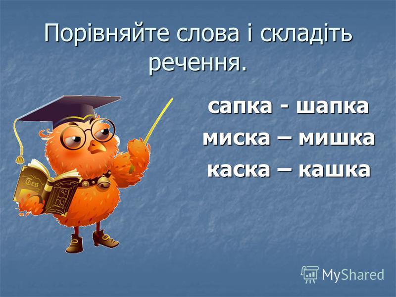 Порівняйте слова і складіть речення. сапка - шапка миска – мишка каска – кашка