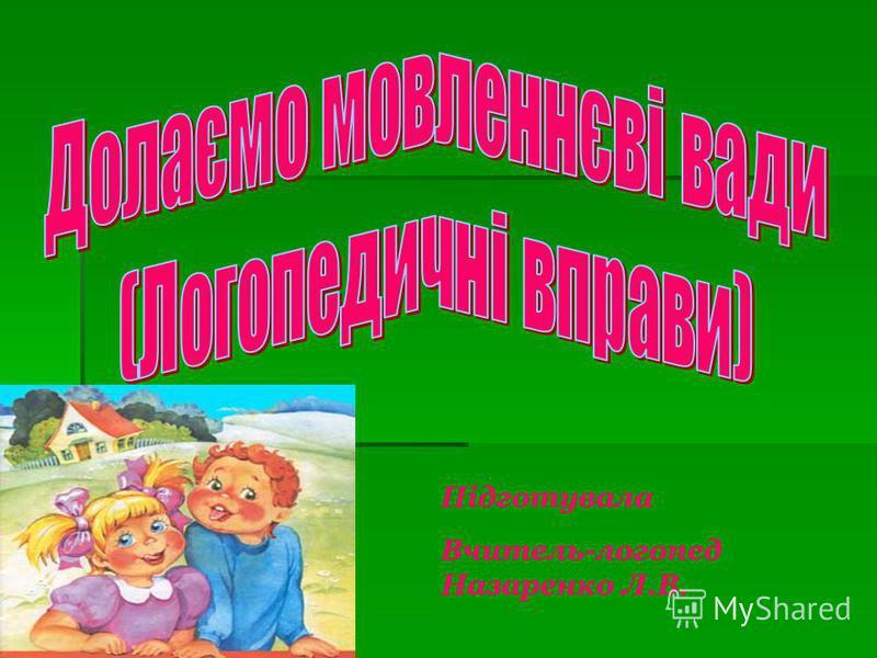 Підготувала Вчитель-логопед Назаренко Л.В.