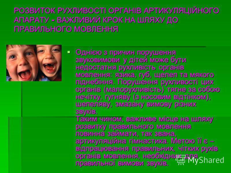 РОЗВИТОК РУХЛИВОСТІ ОРГАНІВ АРТИКУЛЯЦІЙНОГО АПАРАТУ - ВАЖЛИВИЙ КРОК НА ШЛЯХУ ДО ПРАВИЛЬНОГО МОВЛЕННЯ Однією з причин порушення звуковимови у дітей може бути недостатня рухливість органів мовлення: язика, губ, щелеп та мякого піднебіння. Порушення рух