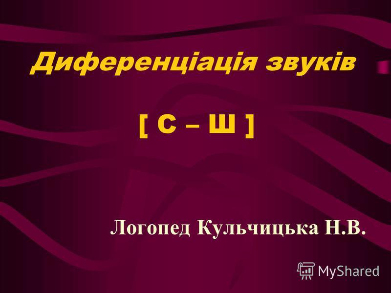 Диференціація звуків [ С – Ш ] Логопед Кульчицька Н.В.