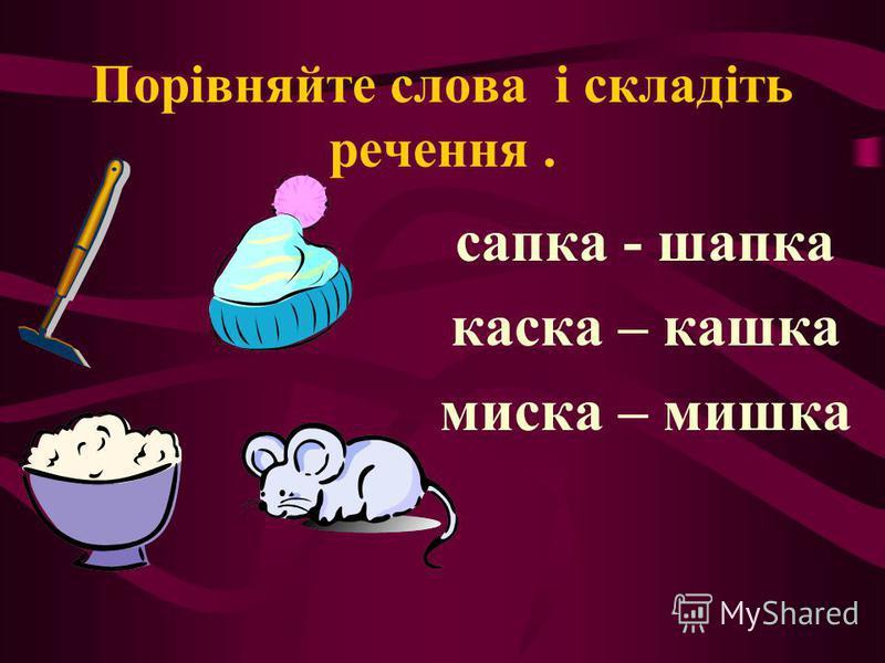 Порівняйте слова і складіть речення. сапка - шапка каска – кашка миска – мишка