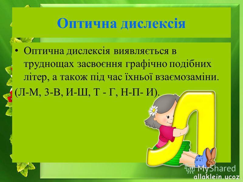 Оптична дислексія Оптична дислексія виявляється в труднощах засвоєння графічно подібних літер, а також під час їхньої взаємозаміни. (Л-М, 3-В, И-Ш, Т - Г, Н-П- И).