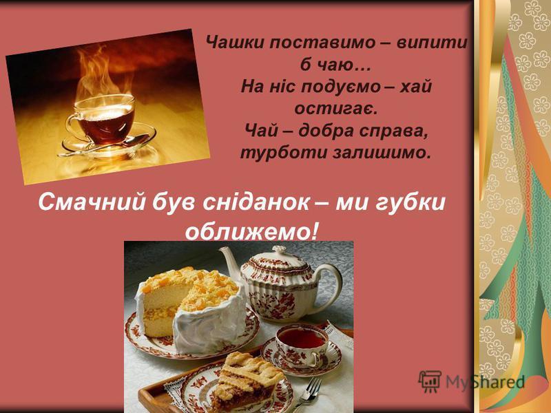 Смачний був сніданок – ми губки оближемо! Чашки поставимо – випити б чаю… На ніс подуємо – хай остигає. Чай – добра справа, турботи залишимо.
