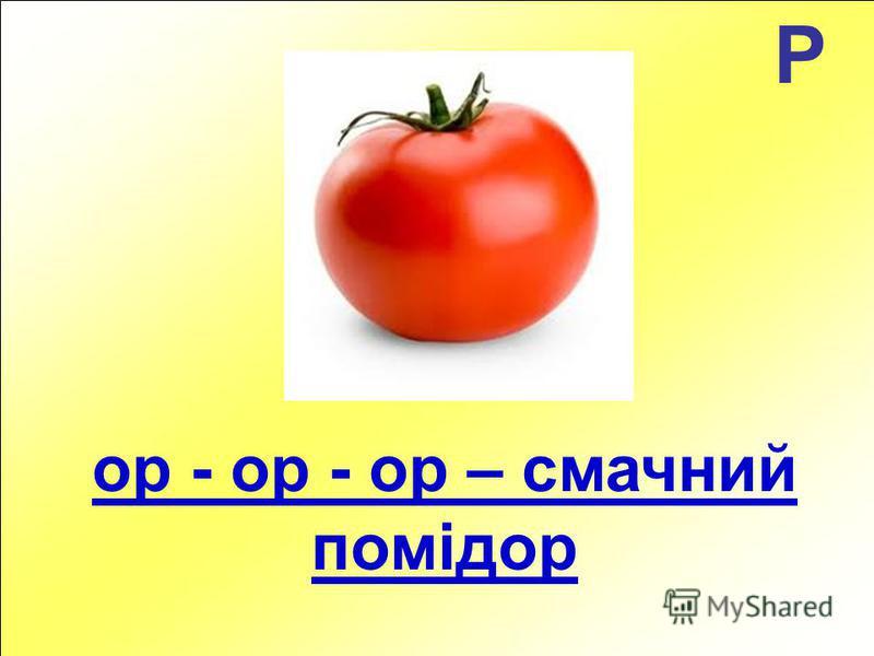 Р ор - ор - ор – смачний помідор