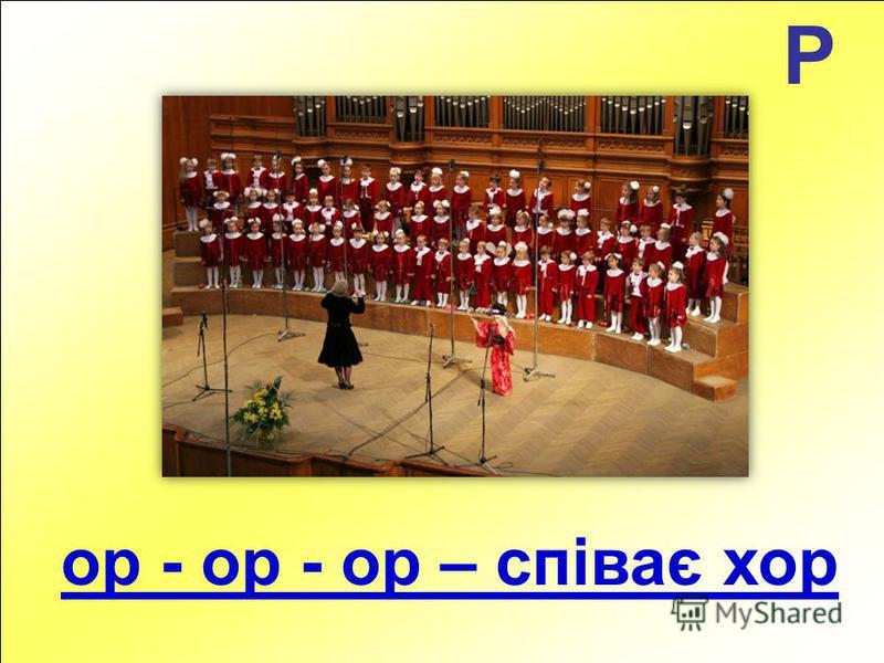 Р ор - ор - ор – співає хор