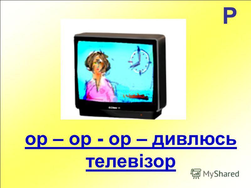 Р ор – ор - ор – дивлюсь телевізор