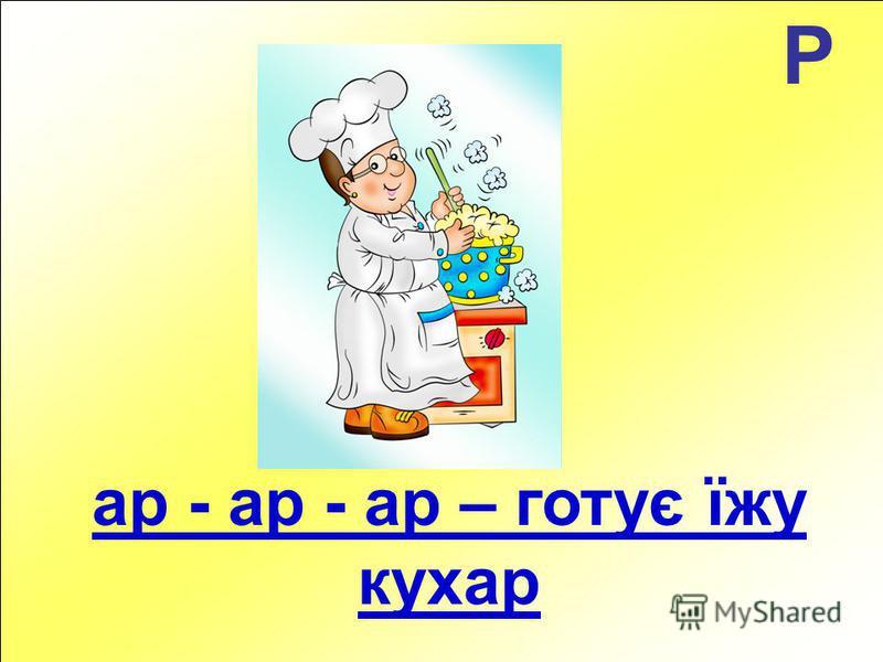 Р ар - ар - ар – готує їжу кухар