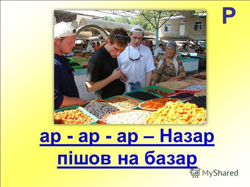 Р ар - ар - ар – Назар пішов на базар