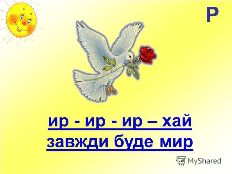 Р ир - ир - ир – хай завжди буде мир