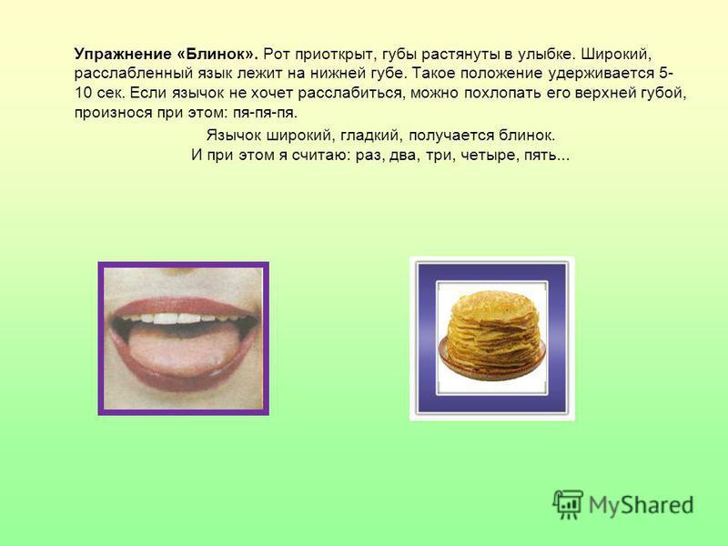 Упражнение «Блинок». Рот приоткрыт, губы растянуты в улыбке. Широкий, расслабленный язык лежит на нижней губе. Такое положение удерживается 5- 10 сек. Если язычок не хочет расслабиться, можно похлопать его верхней губой, произнося при этом: пя-пя-пя.