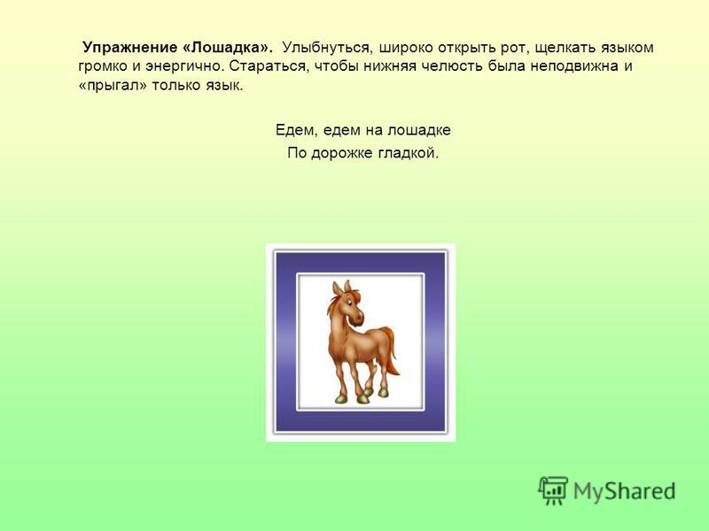 Упражнение «Лошадка». Улыбнуться, широко открыть рот, щелкать языком громко и энергично. Стараться, чтобы нижняя челюсть была неподвижна и «прыгал» только язык. Едем, едем на лошадке По дорожке гладкой.