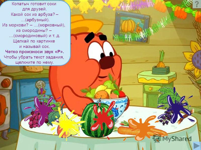 Копатыч готовит соки для друзей. Какой сок из арбуза? – …(арбузный). Из моркови? – …(морковный), из смородины? – …(смородиновый) и т. д. Щелкай по картинке и называй сок. Четко произноси звук «Р». Чтобы убрать текст задания, щелкните по нему.